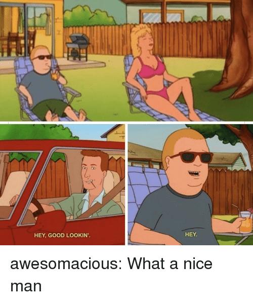 Nice Man: HEY, GOOD LOOKIN'  HEY awesomacious:  What a nice man