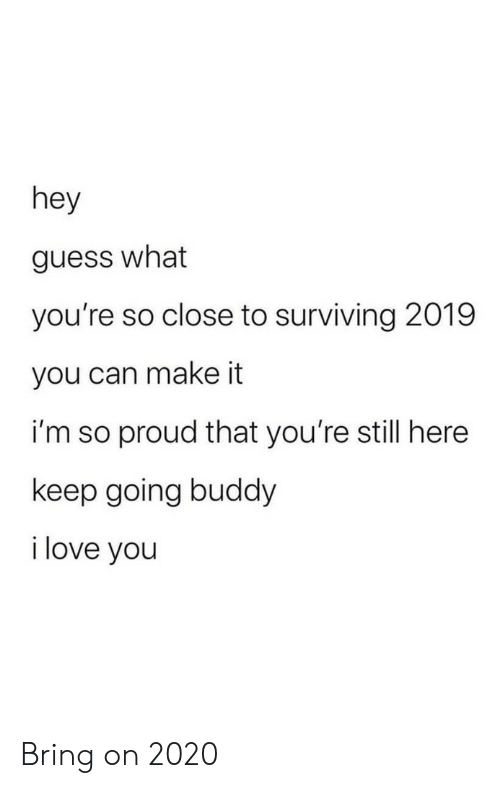 Youre So: hey  guess what  you're so close to surviving 2019  you can make it  i'm so proud that you're still here  keep going buddy  i love you Bring on 2020