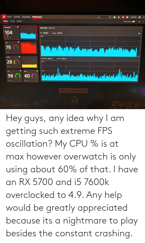fps: Hey guys, any idea why I am getting such extreme FPS oscillation? My CPU % is at max however overwatch is only using about 60% of that. I have an RX 5700 and i5 7600k overclocked to 4.9. Any help would be greatly appreciated because its a nightmare to play besides the constant crashing.