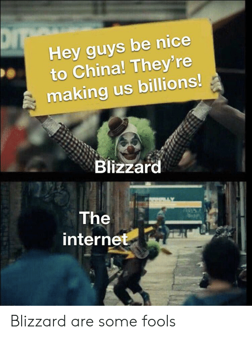 hey guys: Hey guys be nice  to China! They' re  making us billions!  Blizzard  The  internet Blizzard are some fools