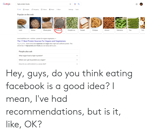 recommendations: Hey, guys, do you think eating facebook is a good idea? I mean, I've had recommendations, but is it, like, OK?