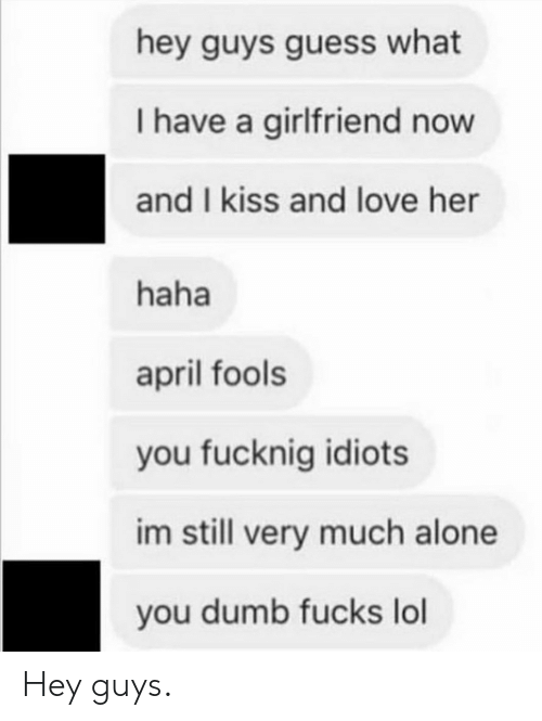 Being Alone, Dumb, and Lol: hey guys guess what  I have a girlfriend now  and I kiss and love her  haha  april fools  you fucknig idiots  im still very much alone  you dumb fucks lol Hey guys.