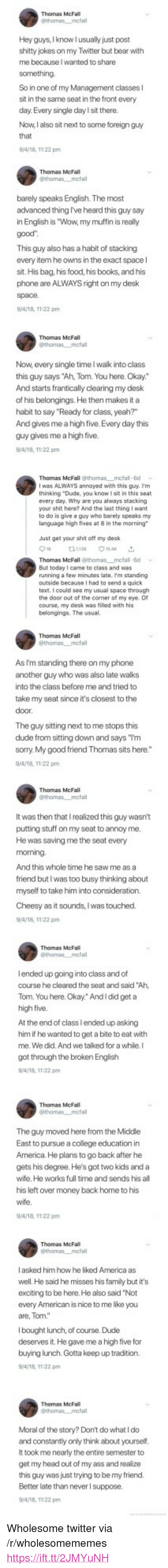 """bear with me: Hey guys, Iknow l usually just post  shitty jokes on my Twitter but bear with  me because I wanted to share  So in one of my Management classes l  sit in the same seat in the front every  day.Every single day l sit there.  Now, I also sit next to some foreign guy  Thomas McFall  barely speaks English. The most  advanced thing I've heard this guy say  in English is """"Wow, my muffin is really  This guy also has a habit of stacking  every item he owns in the exact space l  sit. His bag, his food, his books, and his  phone are ALWAYS right on my desk  9/4/18, 1122 pm  Thomas McFall  Now, every single time I walk into class  this guy says """"Ah, Tom. You here. Okay.""""  And starts frantically clearing my desk  of his belongings. He then makes it a  habit to say """"Ready for class, yeah?""""  And gives me a high five. Every day this  guy gives me a high five.  Thomas McFall @thomas mcfal 8d  I was ALWAYS annoyed with this guy. I'm  thinking """"Dude, you know I sit in this seat  every day. Why are you always stacking  your shit here? And the last thing I want  to do is give a guy who barely speaks my  language high fives at 8 in the morning  Just get your shit oft my desk  Thomas McFall @thomas mcfal 8d  But today I came to class and was  running a few minutes late. Im standing  outside because I had to send a quick  text. I could see my usual space through  the door out of the comer of my eye. O  course, my desk was filled with his  belongings. The usual.  Thomas McFall  As I'm standing there on my phone  another guy who was also late walks  into the class before me and tried to  take my seat since it's closest to the  The guy sitting next to me stops this  dude from sitting don and says """"Tm  sorry. My good friend Thomas sits here.""""  9/4/18, 11:22 pm  It was then that I realized this guy wasn't  putting stuff on my seat to annoy me  He was saving me the seat every  And this whole time he saw me as a  friend butl was too busy thinking about  myself to take him into consi"""