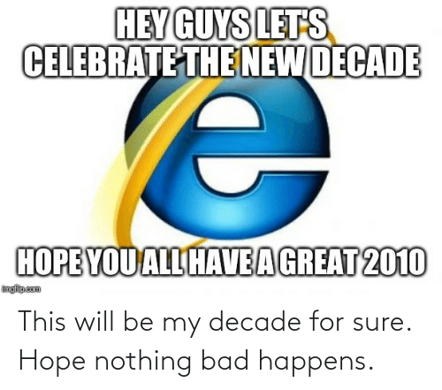 The New: HEY GUYS LETS  CELEBRATE THE NEW DECADE  HOPE YOU ALL HAVEAGREAT 2010  imgfilip.com This will be my decade for sure. Hope nothing bad happens.