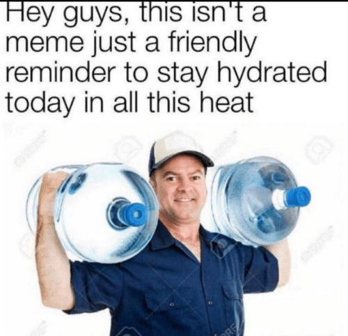 Meme, Heat, and Today: Hey guys, this isn't a  meme just a friendly  reminder to stay hydrated  today in all this heat  RE