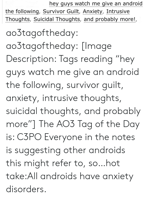 """The Following: hey guys watch me give an android  the following, Survivor Guilt, Anxiety, Intrusive  Thoughts, Suicidal Thoughts, and probably more!, ao3tagoftheday:  ao3tagoftheday:  [Image Description: Tags reading """"hey guys watch me give an android the following, survivor guilt, anxiety, intrusive thoughts, suicidal thoughts, and probably more""""]  The AO3 Tag of the Day is: C3PO   Everyone in the notes is suggesting other androids this might refer to, so…hot take:All androids have anxiety disorders."""