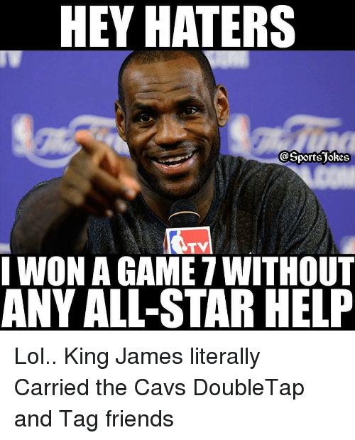 game-7: HEY HATERS  I WON A GAME 7 WITHOUT  ANY ALL-STAR HELF Lol.. King James literally Carried the Cavs DoubleTap and Tag friends