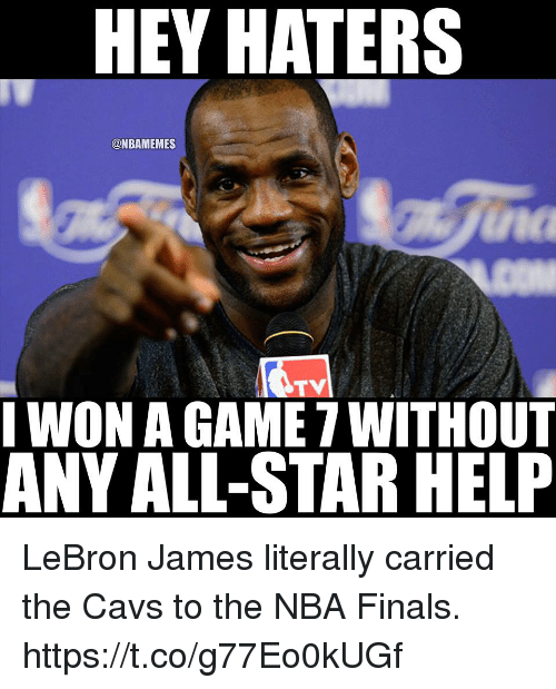 game-7: HEY HATERS  @NBAMEMES  na  TV  WON A GAME 7 WITHOuT  ANY ALL-STAR HELP LeBron James literally carried the Cavs to the NBA Finals. https://t.co/g77Eo0kUGf