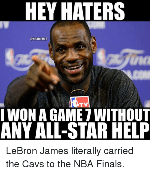 game-7: HEY HATERS  @NBAMEMES  nc  TV  I WON A GAME 7 WITHOUT  ANY ALL-STAR HELP LeBron James literally carried the Cavs to the NBA Finals.