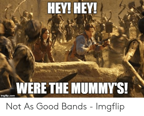 The Mummy Meme: HEY! HEY!  WERE THE MUMMYS! Not As Good Bands - Imgflip
