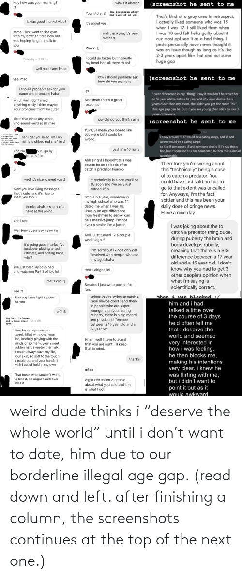"Smash Ultimate: Hey how was your morning?  :3  who's it about?  (screenshot he sent to me  (my instagram story  had pics of me up)  Your story :3  That's kind of a gray area in retrospect,  I actually liked someone who was 15  when I was 17. I still liked them when  I was 18 and felt hella guilty about it  Cuz most ppl see it as a bad thing. I  pesto personally have never thought it  was an issue though as long as it's like  2-3 years apart like that and not some  huge gap  it was good thanks! wbu?  It's about you  same, i just went to the gym  with my brother, tired now but  was hoping i'd get to talk to  well thankyou, it's very  sweet :)  you  Welcc :))  I could do better but honestly  my head isn't all there rn oof  Yesterday at 2:39 pm  well here i am! Imao  btw i should probably ask  how old you are haha  (screenshot he sent to me  yee Imao  i should probably ask for your  17  3 year difference is my ""thing"" I say it wouldn't be weird for  name and pronouns haha  an 18 year old to date a 16 year old. My own dad is like 5  Also Imao that's a great  oh uh well i don't mind  years older than my mom. the older you get the more ""ok""  that age gap can be. But if you are young then stick to like 3  anything really, i think maybe  your pronouns might be cuter  response  years difference.  does that make any sense  and sound weird at all Imao  how old do you think i am?  (screenshot he sent to me  15-16? I mean you looked like  you were but I could be  Б РМ  1 sald that  i got  nah i get you Imao. well my  i'd say around 15-17 would be a dating range, and 18 and  above would be a dating range  wantad the convo  wrong.  I didnt understand name is chloe, and she/her :)  wtE he neant.  so like if someone's 15 and someone else is 17 i'd say that's  yeah i'm 15 haha  ahh I'm  but i go by  ""'m a he/him  fine, but if someone's 13 and someone's 16 then that's kind of  questionable  Ahh alright I thought this was  boutta be an episode of to  catch a predator Imaooo  Therefore you're wrong about  this ""technically"" being a case  of to catch a predator. You  could have just said no but to  go to that extent was uncalled  for. Anyways, I'm the fact  spitter and this has been your  daily dose of cringe news.  Have a nice day.  well it's nice to meet you :)  it technically is since you'll be  18 soon and i've only just  turned 15 :/  wow you love liking messages  that's cute, and it's nice to  meet you too :)  I'm 18 in a year, someone in  my high school who was 14  dated me when I was 16.  Usually an age difference  from freshmen to senior can  thanks, ahah. it's sort of a  habit at this point.  be a massive jump. I'm not  even a senior, I'm a junior.  ahh i see  i was joking about the to  catch a predator thing dude.  during puberty the brain and  body develops rabidly,  meaning that there is a BIG  difference between a 17 year  Well how's your day going? :)  And I just turned 17 a couple  weeks ago :/  it's going good thanks, i've  just been playing smash  ultimate, and editing haha.  wbu?  i'm sorry but i kinda only get  involved with people who are  my age ahaha  old and a 15 year old. i don't  know why you had to get 3  other people's opinion when  what i'm saying is  scientifically correct.  i've just been laying in bed  and watching Part 3 of jojo lol  that's alright, lol  that's cool :)  Besides I just write poems for  fun.  yee :3  then i was blocked :/  unless you're trying to catch a  case maybe don't send them  to people who are super  younger than you. during  puberty, there is a big mental  and physical difference  between a 15 year old and a  17 year old.  Also boy have  for you  I got a poem  him and i had  talked a little over  the course of 3 days  he'd often tell me  oh? :3  (my hair is brown  and i have green  eyes)  2:18 pm  that i deserve the  Your brown eyes are so  sweet, filled with love, your  lips, lustfully playing with the  minds of so many, your sweet  golden hair, sweeter then silk,  it could always save my life,  your skin, so soft to the touch  it could be, and your hands, I  wish I could hold in my own  world and seemed  Hmm, well I have to admit  that you are right. I'll keep  that in mind.  very interested in  how i was feeling.  he then blocks me,  thanks  making his intentions  very clear. i knew he  was flirting with me,  but i didn't want to  mhm  That nose, who wouldn't want  to kiss it, no angel could ever  miss it  Aight l've asked 3 people  about what you said and this  is what I got  point it out as it  would awkward. weird dude thinks i ""deserve the whole world"" until i don't want to date, him due to our borderline illegal age gap. (read down and left. after finishing a column, the screenshots continues at the top of the next one.)"