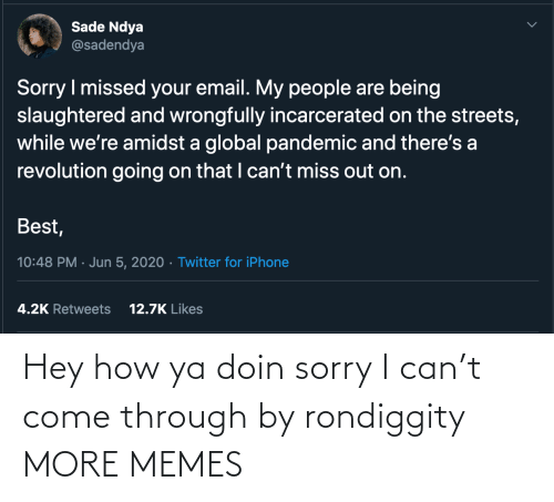 come: Hey how ya doin sorry I can't come through by rondiggity MORE MEMES