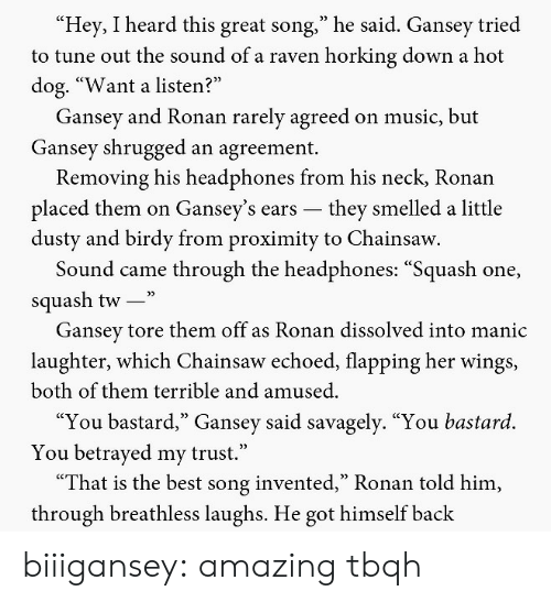 "betrayed: Hey, I heard this great song,"" he said. Gansey tried  to tune out the sound of a raven horking down a hot  dog. ""Want a listen?  Gansey and Ronan rarely agreed on music, but  Gansey shrugged an agreement.  Removing his headphones from his neck, Ronan  placed them on Gansey's ears -they smelled a little  dusty and birdy from proximity to Chainsaw  Sound came through the headphones: ""Squash one,  squash tw-""  Gansev tore them off as Ronan dissolved into manic  laughter, which Chainsaw echoed, flapping her wings,  both of them terrible and amused.  ""You bastard,"" Gansey said savagely. ""You bastard.  You betrayed my trust.""  ""That is the best song invented,"" Ronan told him,  through breathless laughs. He got himself back biiigansey: amazing tbqh"