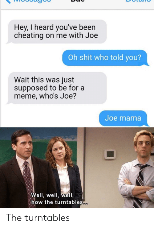 Cheating On Me: Hey, I heard you've been  cheating on me with Joe  Oh shit who told you?  Wait this was just  supposed to be for a  meme, who's Joe?  Joe mama  Well, well, well,  how the turntables.o The turntables