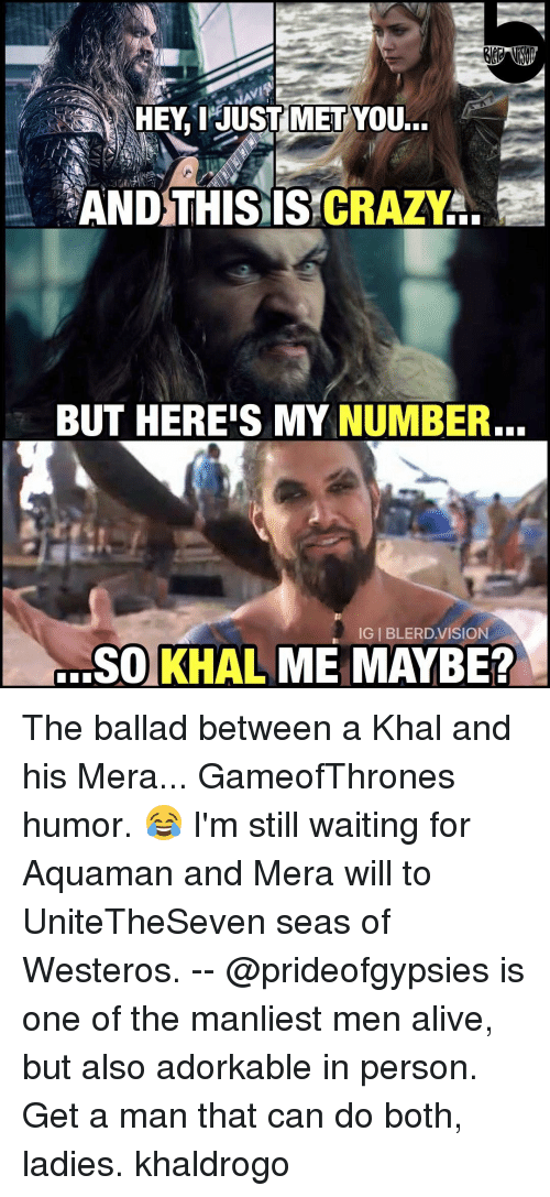 I Just Met You And This Is Crazy: HEY, I JUST MET  YOU...  AND THIS IS CRAZY  BUT HEREIS MY NUMBER.  IGI BLERD VISION  SO KHAL ME MAYBE? The ballad between a Khal and his Mera... GameofThrones humor. 😂 I'm still waiting for Aquaman and Mera will to UniteTheSeven seas of Westeros. -- @prideofgypsies is one of the manliest men alive, but also adorkable in person. Get a man that can do both, ladies. khaldrogo