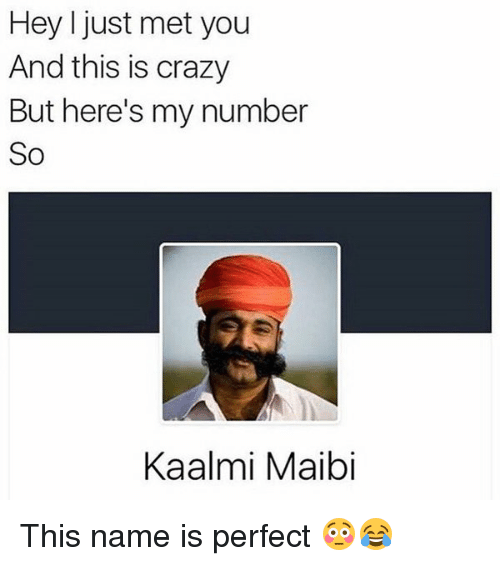 I Just Met You And This Is Crazy: Hey I just met you  And this is crazy  But here's my number  So  Kaalmi Maibi This name is perfect 😳😂