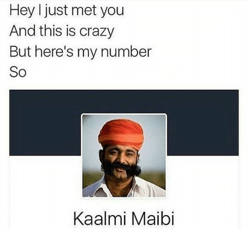 i just met you: Hey I just met you  And this is crazy  But here's my number  So  Kaalmi Maibi