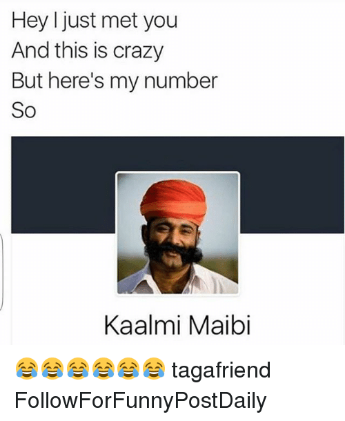 I Just Met You And This Is Crazy: Hey I just met you  And this is crazy  But here's my number  So  Kaalmi Maibi 😂😂😂😂😂😂 tagafriend FollowForFunnyPostDaily