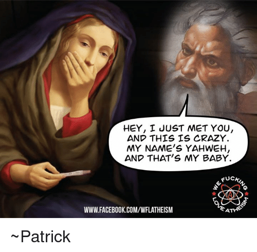 I Just Met You And This Is Crazy: HEY, I JUST MET YOU,  AND THIS IS CRAZY.  MY NAME'S YAHWEH  AND THAT'S MY BABY.  Fucki  WWW FACEBOOK COM/WFLATHEISM ~Patrick