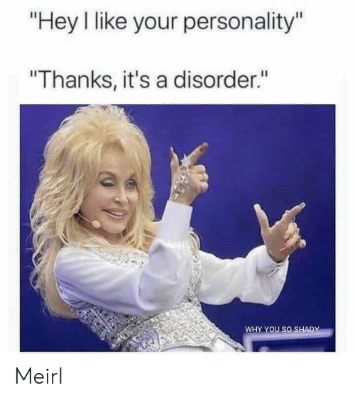"MeIRL, Personality, and Why: ""Hey I like your personality""  ""Thanks, it's a disorder.""  WHY YOU SO SHADY Meirl"