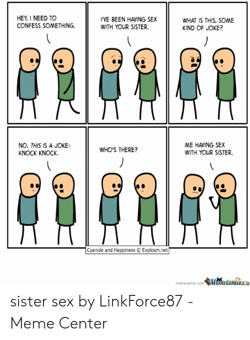 I Need Sex Meme: HEY,I NEED TO  CONFESS SOMETHING.  'VE BEEN HAVING SEX  WITH YOUR SISTER.  WHAT IS THIS, SOME  KIND OF JOKE?  ME HAVING SEX  WITH YOUR SISTER.  NO, THIS IS A JOKE  KNOCK KNOCK.  WHO'S THERE?  Cyanide and Happiness Explosm.net  memecenter.com Mamelertera sister sex by LinkForce87 - Meme Center