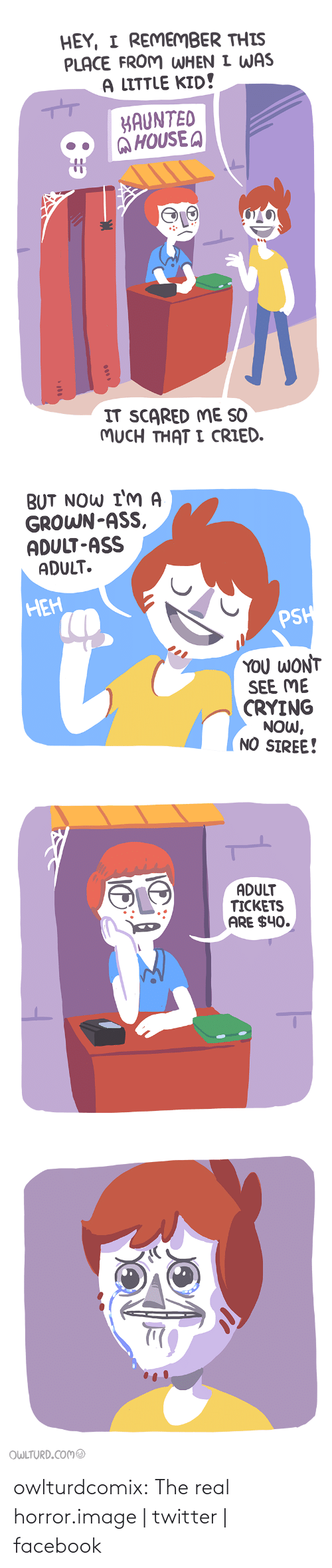 Shenanigansen: HEY, I REMEMBER THIS  PLACE FROM WHEN I WAS  A LITTLE KID!  KAUNTED  @HOUSE A  IT SCARED ME SO  MUCH THAT I CRIED.  0000   BUT NOW I'M A  GROWN-ASS,  ADULT-ASS  ADULT.  НЕН  PSH  YOU WONT  SEE ME  CRYING  NOW,  NO SIREE!   ADULT  TICKETS  ARE $40.   OWLTURD.COMO owlturdcomix:  The real horror.image | twitter | facebook