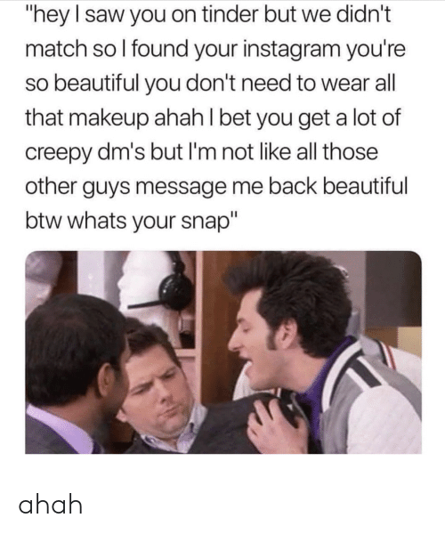 """Beautiful, Creepy, and I Bet: """"hey I saw you on tinder but we didn't  match so I found your instagram you're  so beautiful you don't need to wear all  that makeup ahah I bet you get a lot of  creepy dm's but I'm not like all those  other guys message me back beautiful  btw whats your snap"""" ahah"""