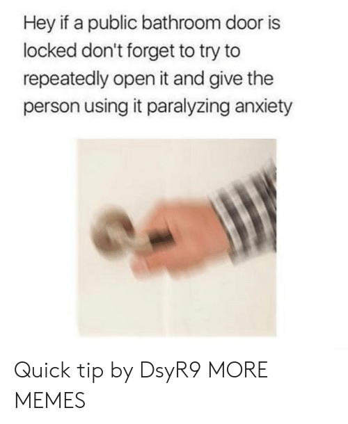 Dank, Memes, and Target: Hey if a public bathroom door is  locked don't forget to try to  repeatedly open it and give the  person using it paralyzing anxiety Quick tip by DsyR9 MORE MEMES