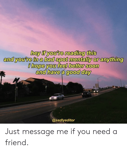 have-a-good-day: hey if you're reading this  and you're in a bad spot mentally or anything  ihope you feel better soon  and have a good day  @sadlyeditor Just message me if you need a friend.