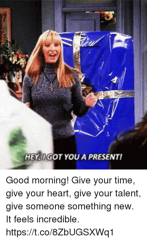 Memes, Good Morning, and Good: HEY IGOT YOU A PRESENT! Good morning! Give your time, give your heart, give your talent, give someone something new. It feels incredible. https://t.co/8ZbUGSXWq1