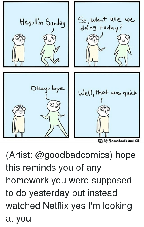 That Was Quick: Hey, I'm Sunday  So what are we  doing today?  okay, by  Well,that was quick  e 3oodbad comics (Artist: @goodbadcomics) hope this reminds you of any homework you were supposed to do yesterday but instead watched Netflix yes I'm looking at you