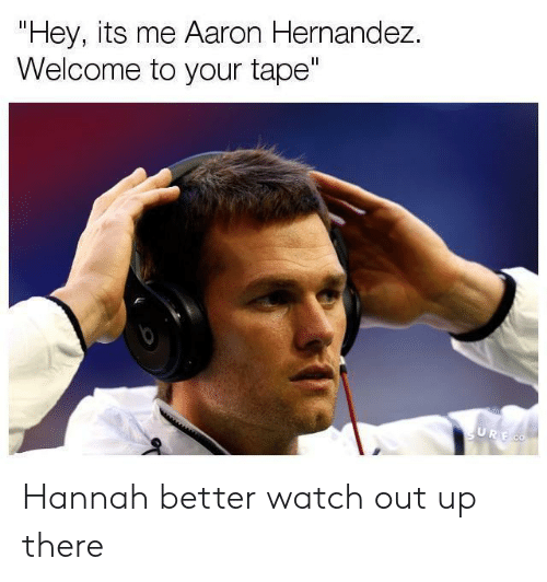 "Hernandezing: Hey, its me Aaron Hernandez.  Welcome to your tape"" Hannah better watch out up there"