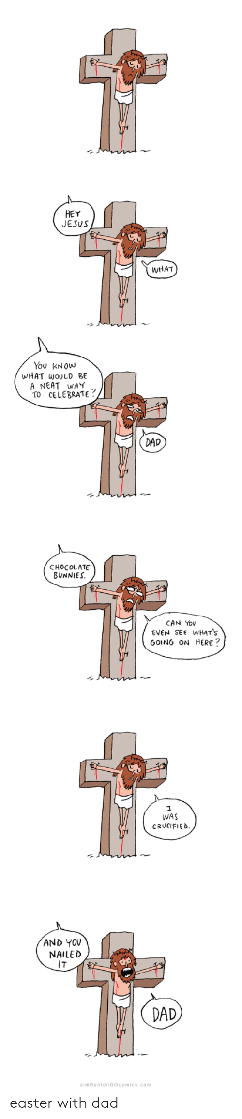 Crucified: HEY  JESUS  WHAT  You KNOWw  WHAT wOULD BE  A NEAT WAY  TO CELEBRATE  DAD  CHOCOLATE  BUNNIES  CAN You  EVEN SEE WHATS  GOING ON HERE?  WAS  CRUCIFIED  AND YOV  NAILED  IT  2  DAD  imBentonGOcomics.com easter with dad