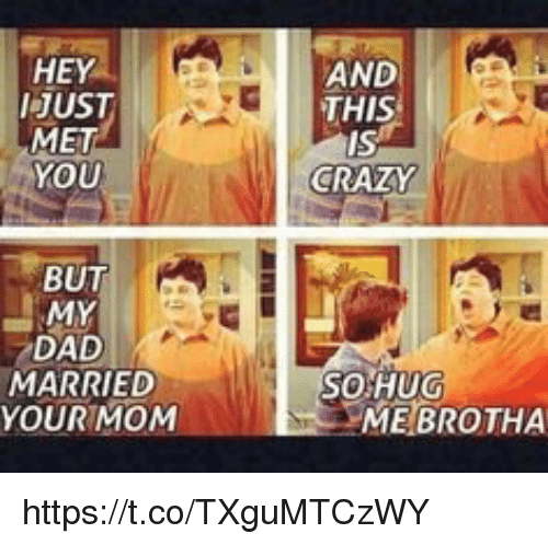 And This Is Crazy: HEY  /JUST  MET  YOU  BUT  MY  DAD  MARRIED  YOUR MOM  AND  THIS  IS  CRAZY  SO HUG  MEBROTHA https://t.co/TXguMTCzWY