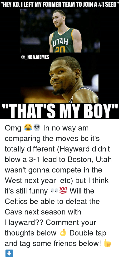 """3 1 Lead: """"HEY KD, I LEFT MY FORMER TEAM TO JOIN A #1 SEED.  UTAH  on  @_NBA.MEMES  """"THAT'S MY BOY' Omg 😂💀 In no way am I comparing the moves bc it's totally different (Hayward didn't blow a 3-1 lead to Boston, Utah wasn't gonna compete in the West next year, etc) but I think it's still funny 👀💯 Will the Celtics be able to defeat the Cavs next season with Hayward?? Comment your thoughts below 👌 Double tap and tag some friends below! 👍⬇"""