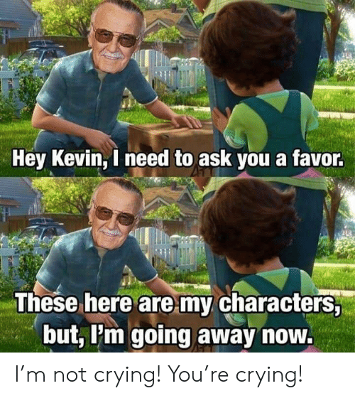 Crying, Not Crying, and Ask: Hey Kevin, I need to ask you a favor.  These here are my characters,  but, Pm going away now. I'm not crying! You're crying!