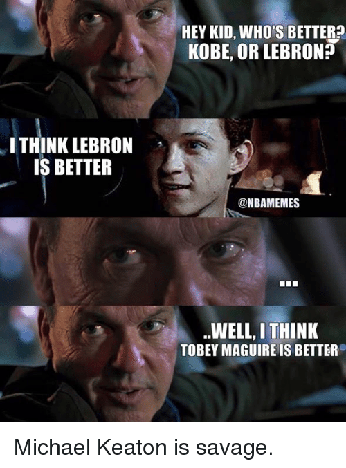 Tobey Maguire: HEY KID, WHO'S BETTER?  KOBE, OR LEBRON?  I THINK LEBRON  IS BETTER  @NBAMEMES  WELL, I THINK  TOBEY MAGUIRE IS BETTER Michael Keaton is savage.