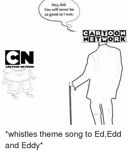 edd: Hey, kid.  You will never be  as good as I was.  CARTOON  NETWORK  CARTOON NETWORK *whistles theme song to Ed,Edd and Eddy*