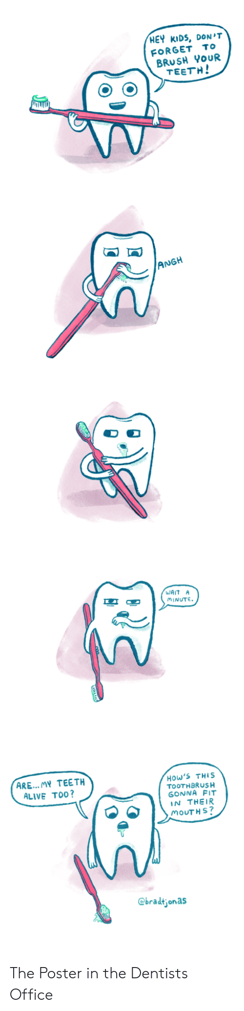 Hey Kids: HEY KIDS, DON'T  FORGET To  BRUSH YoUR  TEETH!  ANGH  WAIT A  MINUTE  ARE... MY TEETH  ALIVE TO0?  How'S THIS  TOOTHBRUSH  GONNA FIT  IN THEIR  MOUTH S  @bradtjonas The Poster in the Dentists Office
