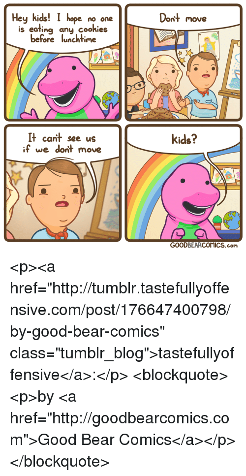"""Tumblr, Bear, and Blog: Hey kids! I hope no one  Dont move  is eating any cookieis  before lunchtime  It cant see us  if we dont move  kids?  っ  GOODBEARCOMICS.com <p><a href=""""http://tumblr.tastefullyoffensive.com/post/176647400798/by-good-bear-comics"""" class=""""tumblr_blog"""">tastefullyoffensive</a>:</p>  <blockquote><p>by <a href=""""http://goodbearcomics.com"""">Good Bear Comics</a></p></blockquote>"""