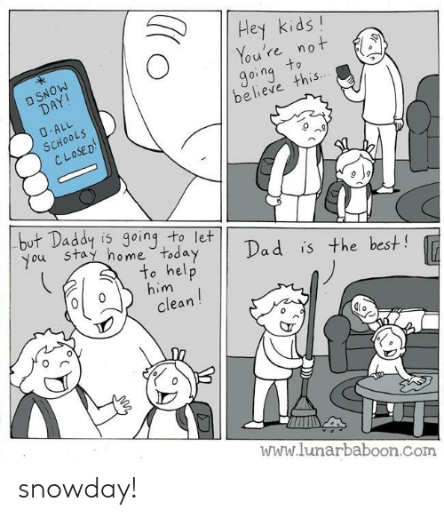 Hey Kids: Hey kids  re nO  o u  going, this  believe  0  oL5  OSED  SC  レレ  but Daddy is going to let  y Dad is the best  ou Stay ho me Today  to help  clean  him  0  www.lunarbaboon.com snowday!