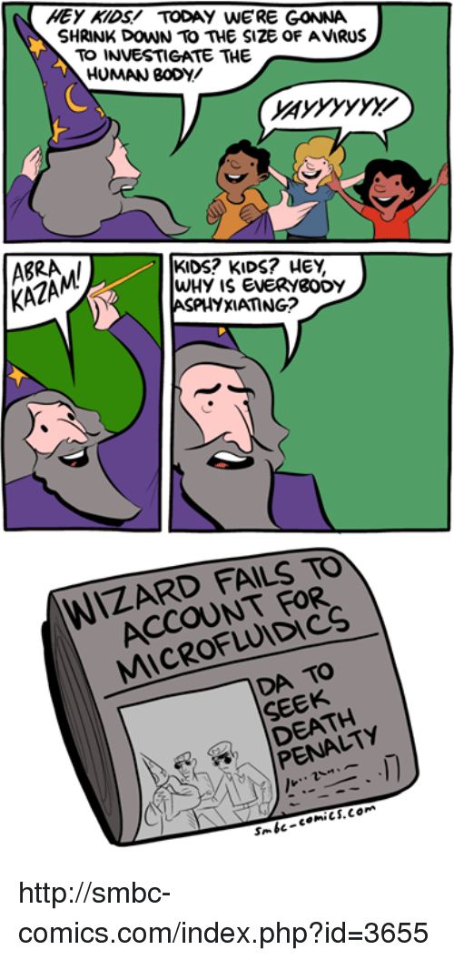 Smbc Comic: HEY KIDS TODAY WERE GONNA  SHRINK DOWN TO THE S12E OF AVIRUS  TO INVESTIGATE THE  HUMAN BODY  KIDS? KIDS? HEY,  KAZAM/  WHY is EVERYgODY  ASPHYXIAMNG?  WIZARD FAILS TO  FOR  TO  SEEK  PENA http://smbc-comics.com/index.php?id=3655