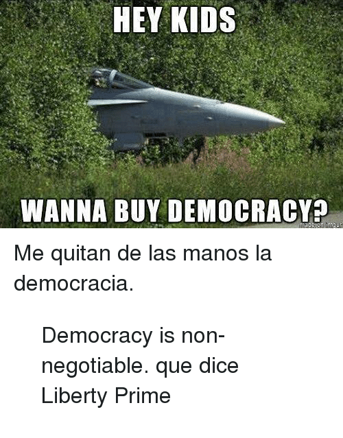 Dice, Kids, and Democracy: HEY KIDS  WANNA BUY DEMOCRACY <p>Me quitan de las manos la democracia.</p> <blockquote> <p><span>Democracy is non-negotiable. que dice Liberty Prime</span></p> </blockquote>