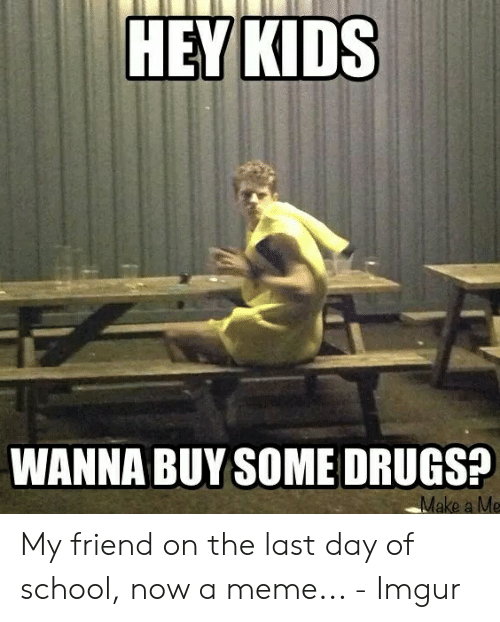 Last Day Of School Meme: HEY KIDS  WANNA BUY SOME DRUGS?  Make a Me