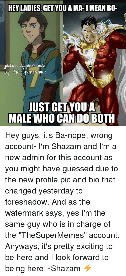 "Doe, Memes, and Shazam: HEY LADIES,GET YOU A MA-I MEAN BO-  justice  leeque memes  the.supermemes  JUST GET YOU A  MALE WHO CAN DOE  MALE WHO CAN DO BOTH Hey guys, it's Ba-nope, wrong account- I'm Shazam and I'm a new admin for this account as you might have guessed due to the new profile pic and bio that changed yesterday to foreshadow. And as the watermark says, yes I'm the same guy who is in charge of the ""TheSuperMemes"" account. Anyways, it's pretty exciting to be here and I look forward to being here! -Shazam ⚡️"