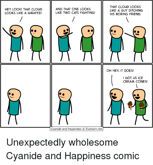 Cats, Cloud, and Cyanide and Happiness: HEY LOOK! THAT CLOUD  LOOKS LIKE A GIRAFFE!  AND THAT ONE LOOKS  LIKE TWO CATS FIGHTING!  THAT CLOUD LOOKS  LIKE A GUY DITCHING  HIS BORING FRIEND  OH HEY IT DOES!  GOT uS ICE  CREA CONES!  Cyanide and Happiness  Explosm.net Unexpectedly wholesome Cyanide and Happiness comic