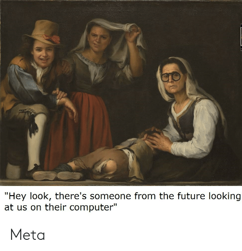 "From The Future: ""Hey look, there's someone from the future looking  at us on their computer"" Meta"
