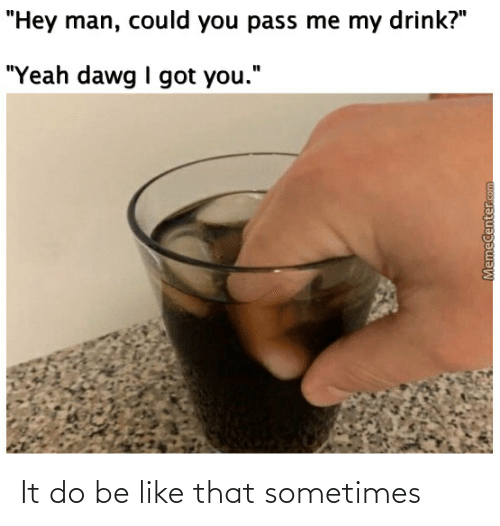 """Memecenter: """"Hey man, could you pass me my drink?""""  """"Yeah dawg I got you.""""  MemeCenter.com It do be like that sometimes"""