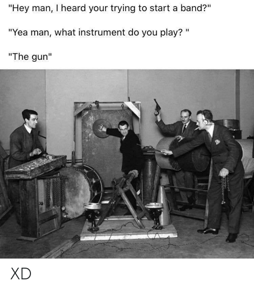 "Band: ""Hey man, I heard your trying to start a band?""  ""Yea man, what instrument do you play? ""  ""The gun"" XD"