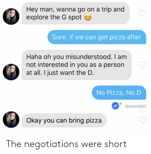 pizza: Hey man, wanna go on a trip and  explore the G spot  Sure, if we can get pizza after  Haha oh you misunderstood. I am  not interested in you as a person  at all. I just want the D.  No Pizza, No D  Gesendet  Okay you can bring pizza The negotiations were short
